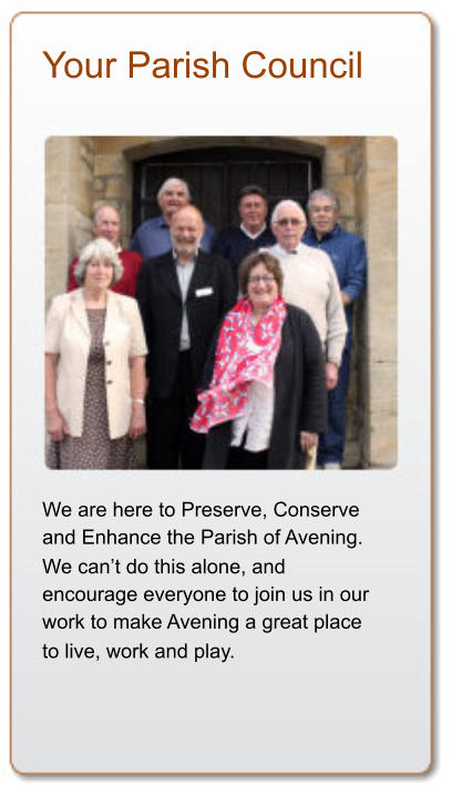 Your Parish Council We are here to Preserve, Conserve  and Enhance the Parish of Avening.  We can't do this alone, and  encourage everyone to join us in our  work to make Avening a great place  to live, work and play.