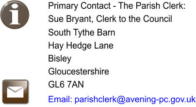 Primary Contact - The Parish Clerk: Sue Bryant, Clerk to the Council   South Tythe Barn Hay Hedge Lane Bisley Gloucestershire GL6 7AN  Email:  parishclerk@avening-pc.gov.uk
